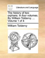 The History Of Two Orphans. In Four Volumes. By William Toldervy. ...  Volume 1 Of 4 - William Toldervy
