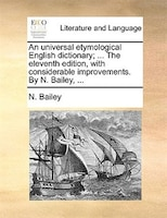 An Universal Etymological English Dictionary; ... The Eleventh Edition, With Considerable Improvements. By N. Bailey, ... - N. Bailey