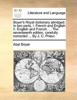 Boyer's Royal Dictionary Abridged. In Two Parts, I. French And English Ii. English And French. ... The Seventeenth - Abel Boyer