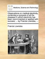 Observations On Medical Electricity, Containing A Synopsis Of All The Diseases In Which Electricity Has Been Recommended Or Applie - Francis Lowndes