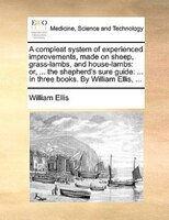 A Compleat System Of Experienced Improvements, Made On Sheep, Grass-lambs, And House-lambs: Or, ... The Shepherd's Sure - William Ellis
