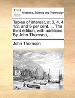 Tables Of Interest, At 3, 4, 4 1/2, And 5 Per Cent. ... The Third Edition, With Additions. By John Thomson, ... - John Thomson