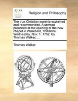The True Christian Worship Explained And Recommended. A Sermon Preached At The Opening Of The New Chapel In Wakefield, Yorkshire. - Thomas Walker