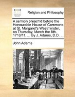 A Sermon Preach'd Before The Honourable House Of Commons At St. Margaret's Westminster, On Thursday, March The - John Adams