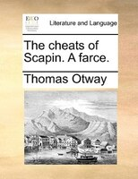 The Cheats Of Scapin. A Farce. - Thomas Otway