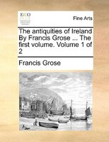 The Antiquities Of Ireland By Francis Grose ... The First Volume.  Volume 1 Of 2 - Francis Grose