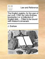The English Registry, For The Year Of Our Lord, 1780; (by John Exshaw, Bookseller,) Or, A Collection Of English Lists; ... Fitted - J. Exshaw