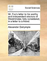 Mr. Fox's Letter To His Worthy And Independent Electors Of Westminster, Fully Considered, In A Letter To A Friend. - Alexander Dalrymple