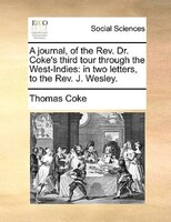 A Journal, Of The Rev. Dr. Coke's Third Tour Through The West-indies: In Two Letters, To The Rev. J. Wesley. - Thomas Coke