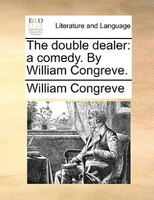 The Double Dealer: A Comedy. By William Congreve. - William Congreve