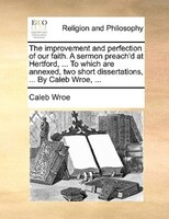 The Improvement And Perfection Of Our Faith. A Sermon Preach'd At Hertford, ... To Which Are Annexed, Two Short - Caleb Wroe