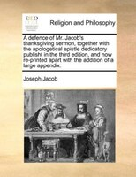 A Defence Of Mr. Jacob's Thanksgiving Sermon, Together With The Apologetical Epistle Dedicatory Publisht In The Third - Joseph Jacob