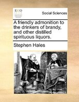 A Friendly Admonition To The Drinkers Of Brandy, And Other Distilled Spirituous Liquors. - Stephen Hales