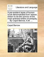 A Pre-existent Lapse Of Human Souls Demonstrated From Reason; Shewn To Be The Opinion Of The Most Eminent Writers Of Antiquity, .. - Capel Berrow
