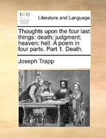 Thoughts Upon The Four Last Things: Death; Judgment; Heaven; Hell. A Poem In Four Parts. Part 1. Death. - Joseph Trapp