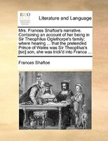 Mrs. Frances Shaftoe's Narrative. Containing An Account Of Her Being In Sir Theophilus Oglethorpe's Family; - Frances Shaftoe