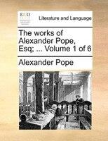 The Works Of Alexander Pope, Esq; ...  Volume 1 Of 6 - Alexander Pope