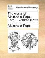 The Works Of Alexander Pope, Esq; ...  Volume 6 Of 6 - Alexander Pope