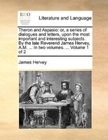 Theron And Aspasio: Or, A Series Of Dialogues And Letters, Upon The Most Important And Interesting Subjects. By The Lat - James Hervey