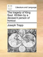 The Tragedy Of King Saul. Written By A Deceas'd Person Of Honour. - Joseph Trapp