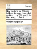 New Designs For Chinese Bridges, Temples, Triumphal Arches, ... By Will. And John Halfpenny, ... Part Ii. ... - William Halfpenny