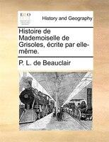 Histoire De Mademoiselle De Grisoles, Écrite Par Elle-même. - P. L. de Beauclair