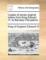 Copies Of Seven Original Letters From King Edward Vi. To Barnaby Fitz-patrick. - King of England Edward VI