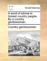 A Word Of Advice To Honest Country People. By A Country Gentlewoman. - Country gentlewoman