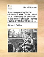 A Sermon Preach'd To The Criminals In York Castle, July 4. 1708. Principally On Occasion Of The Murder Of Major Thomas