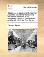Obedience To Government. A Sermon Preached Before The Honourable House Of Commons: At St. Margaret's Church In - Thomas Rymer