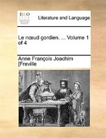 Le Noud Gordien. ...  Volume 1 Of 4 - Anne François Joachim [freville