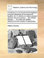 A Treatise On One Hundred And Eighteen Principal Diseases Of The Eyes And Eyelids, &c. In Which Are Communicated Several New - William Rowley