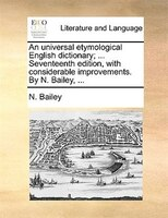 An Universal Etymological English Dictionary; ... Seventeenth Edition, With Considerable Improvements. By N. Bailey, ... - N. Bailey