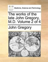 The Works Of The Late John Gregory, M.d.  Volume 2 Of 4 - John Gregory