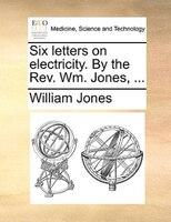Six Letters On Electricity. By The Rev. Wm. Jones, ... - William Jones