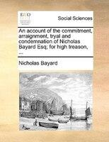 An Account Of The Commitment, Arraignment, Tryal And Condemnation Of Nicholas Bayard Esq; For High Treason, ... - Nicholas Bayard