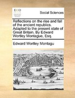 Reflections On The Rise And Fall Of The Ancient Republics. Adapted To The Present State Of Great Britain. By Edward Wortley Montag