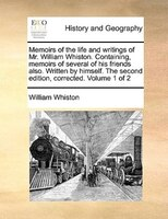 Memoirs Of The Life And Writings Of Mr. William Whiston. Containing, Memoirs Of Several Of His Friends Also. Written By Himself. T - William Whiston