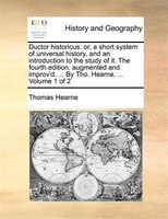 Ductor Historicus: Or, A Short System Of Universal History, And An Introduction To The Study Of It. The Fourth Edition - Thomas Hearne