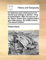 An Historical And Critical Account Of The Life And Writings Of James I. King Of Great Britain. After The Manner Of Mr. Bayle. Draw - William Harris