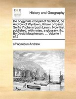 De Orygynale Cronykil Of Scotland, Be Androw Of Wyntown, Priowr Of Sanct Serfis Ynche In Loch Levyn. Now First Published, With Not - Of Wyntoun Andrew