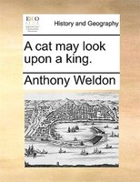 A Cat May Look Upon A King. - Anthony Weldon