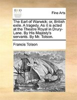 The Earl Of Warwick; Or, British Exile. A Tragedy. As It Is Acted At The Theatre Royal In Drury-lane. By His Majesty's - Francis Tolson