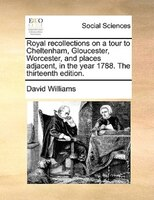 Royal Recollections On A Tour To Cheltenham, Gloucester, Worcester, And Places Adjacent, In The Year 1788. The Thirteenth Edition. - David Williams