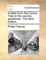 A Letter From The Cocoa-tree To The Country-gentlemen. The Third Edition. - Philip Francis