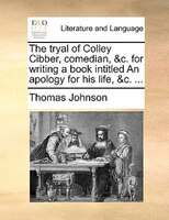 The Tryal Of Colley Cibber, Comedian, &c. For Writing A Book Intitled An Apology For His Life, &c. ... - Thomas Johnson
