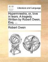 Hypermnestra, Or, Love In Tears. A Tragedy. Written By Robert Owen, Esq. ... - Robert Owen