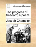 The Progress Of Freedom; A Poem. - Joseph Champion