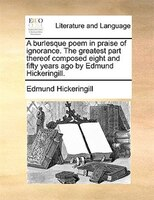 A Burlesque Poem In Praise Of Ignorance. The Greatest Part Thereof Composed Eight And Fifty Years Ago By Edmund Hickeringill. - Edmund Hickeringill