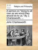 """A Sermon On """"doing To All Men As We Would They Should Do To Us."""" By J. Charlesworth, ... - John Charlesworth"""